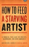 How to Feed A Starving Artist: A Financial Field Guide for Creatives, Solopreneurs, & Other Anarchists