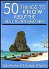 50 Things to Know About the Best Beaches in Asia: From Underrated Beaches to Luxurious Resort Beaches (50 Things to Know Travel)