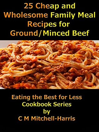 25 Cheap and Wholesome Family Meal Recipes for Ground/Mince Beef (Eating the Best for Less Cookbook Series)