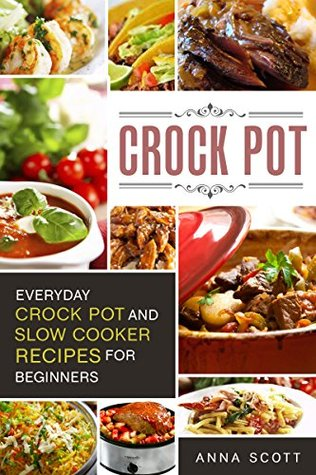 Crock Pot: Everyday Crock Pot and Slow Cooker Recipes for Beginners(Slow Cooker, Slow Cooker Cookbook, Slow Cooker Recipes, Slow Cooking, Slow Cooker Meals, ... ebooks) (Cookbook delicious recipes 1)