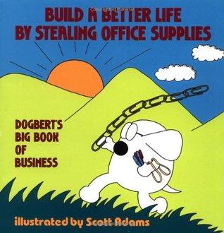 Build A Better Life By Stealing Office Supplies: Dogbertu0027s Big Book Of  Business By Scott Adams