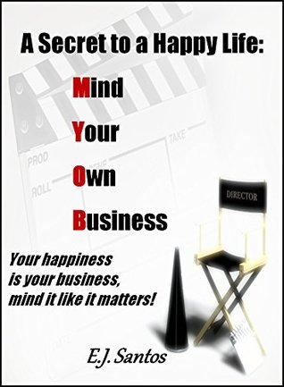 A Secret To A Happy Life - Mind Your Own Business: Your happiness is your business, mind it like it matters!