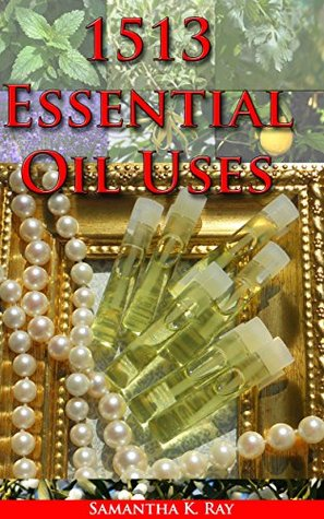 1513 Essential Oil Uses : OVER 1500 NATURAL, NON-TOXIC & FRAGRANT RECIPES TO CREATE HEALTH • BEAUTY • A SAFE HOME ENVIRONMENT