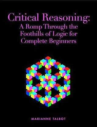 Critical Reasoning: A Romp Through the Foothills of Logic for Complete Beginners