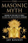 The Masonic Myth: Unlocking the Truth About the Symbols, the Secret Rites, and the History of Freemasonry