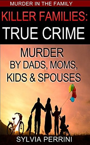 Killer Families: True Crime: Murder By Dads, Moms, Kids & Spouses