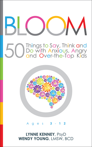 Bloom: 50 Things to Say, Think and Do With Anxious, Angry and Over-the-Top Kids