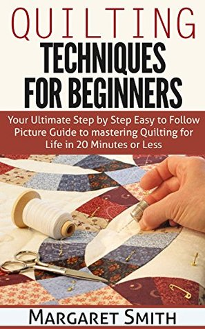 Quilting: Techniques for Beginners: Your Ultimate Step by Step Easy to Follow Picture Guide to Mastery Quilting for Life in 20 Minutes or Less