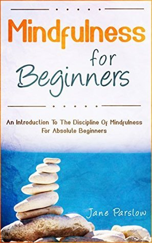 Mindfulness For Beginners: An Introduction To The Discipline Of Mindfulness For Absolute Beginners