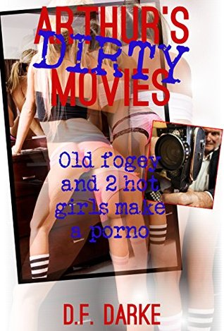 Arthur's Dirty Movies: Old fogey and 2 hot girls (18+) make a porno (Old & Young Having Fun Book 3)
