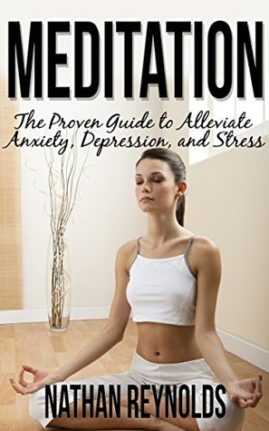 Meditation: The Proven Guide To Alleviate Anxiety, Depression, And Stress