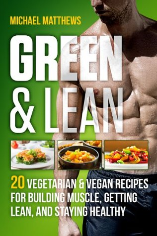 Green & Lean: 20 Vegetarian and Vegan Recipes for Building Muscle, Getting Lean, and Staying Healthy