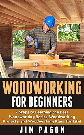Woodworking for Beginners: 7 Steps to Learning the Very Best Woodworking Basics, Woodworking Projects, and Woodworking Plans! (Woodworking - Woodworking ... - Woodworking Plans - Woodworking 101)