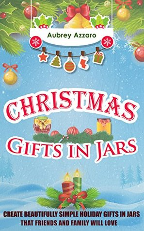 Christmas Gifts In Jars: Create Beautifully Simple Holiday Gifts In Jars That Friends And Family Will Love