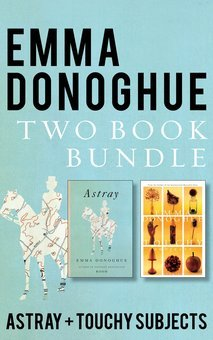 Emma Donoghue Two-Book Bundle: Touchy Subjects and Astray