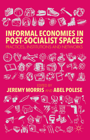 Informal Economies in Post-Socialist Spaces: Practices, Institutions and Networks