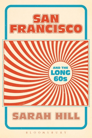 San Francisco and the Long 60s by Sarah Hill