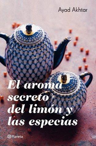 El aroma secreto del limón y las especias (planeta internacional) by Ayad Akhtar