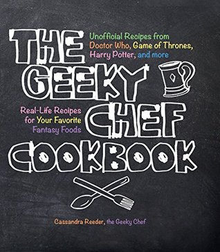 Ebook The Geeky Chef Cookbook: Real-Life Recipes for Your Favorite Fantasy Foods - Unofficial Recipes from Doctor Who, Game of Thrones, Harry Potter, and more by Cassandra Reeder TXT!