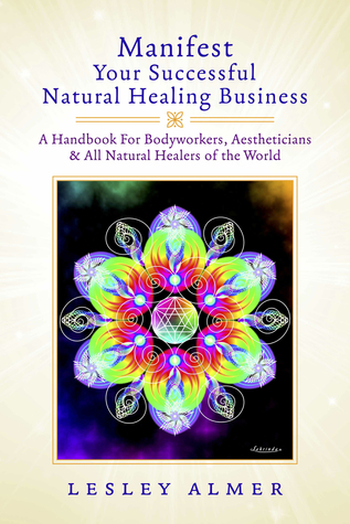 Manifest Your Successful Natural Healing Business: A Handbook For Bodyworkers, Aestheticians & All Natural Healers of the World