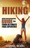 Hiking: Hiking and Backpacking Guide for the Ultimate Trail Experience - Backpacking for Beginners, Backpacking Light, Off Grid, Hiking for Beginners, ... Hiking Guide, Backpacking Guide, Hikers