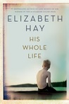 His Whole Life by Elizabeth Hay