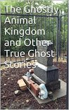 The Ghostly Animal Kingdom and Other True Ghost Stories