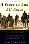 A Peace to End All Peace: The Fall Of The Ottoman Empire And The Creation Of The Modern Middle East