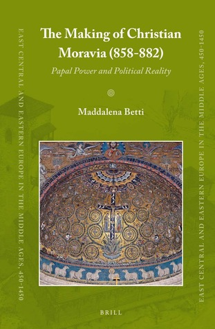 The Making of Christian Moravia (858-882): Papal Power and Political Reality