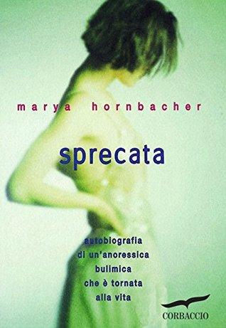 Ebook Sprecata: Autobiografia di un'anoressica bulimica che è tornata alla vita by Marya Hornbacher TXT!