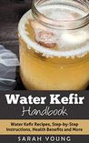 Water Kefir Handbook: Water Kefir Recipes, Step-by-Step Instructions, Health Benefits and More (Water Kefir Recipes, Water Kefir for Beginners, Fermented Drinks, Fermented Foods Book 1)