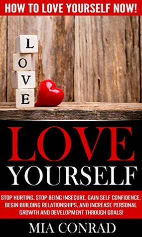 Love Yourself: Stop Hurting, Stop Being Insecure, Gain Self Confidence, Begin Building Relationships, and Increase Personal Growth and Development Through Goals!