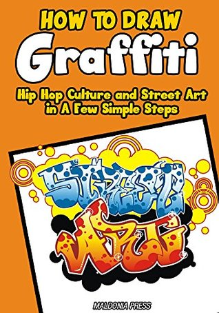 How to Draw Graffiti, Hip Hop Culture and Street Art in A Few Simple Steps: Easy Step by Step Drawing Guide (Drawing Books for Kids Book 10)