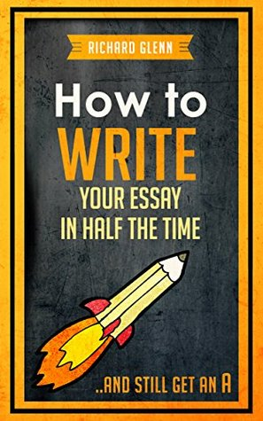 How to Write Your Essay In Half the Time: ...And Still Get an A