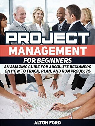 Project Management For Beginners: An Amazing Guide for Absolute Beginners on How To Track, Plan, and Run Projects (Project Management, Project Management books, Project Management For Beginners)