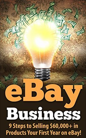 eBay Business: 9 Steps to Selling $60,000+ in Products Your First Year on eBay!