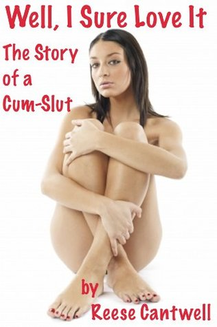 Well, I Sure Love It: The Story Of A Cum-Slut