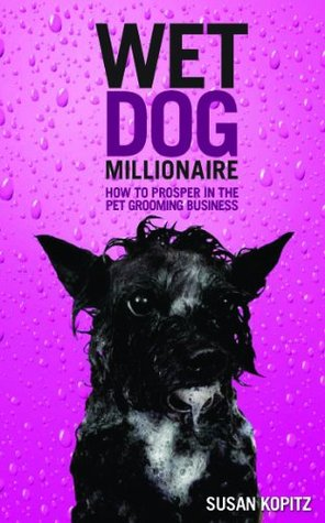 Wet Dog Millionaire ( How to Prosper in the Pet Grooming Business)