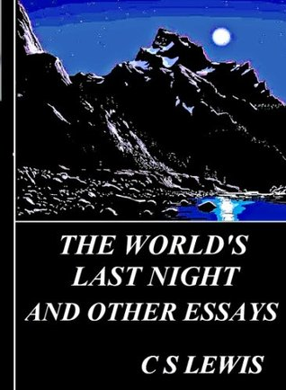 The World's Last Night: The Efficiency of a Prayer, On Obstinacy in Belief, Lilies That Fester, Screwtape Proposes a Toast, Good Work and Good Work, Religion and Rocketry and The World;s Last Night