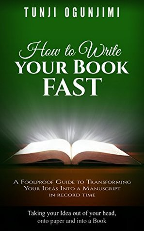 How to WRITE Your Book FAST: A Foolproof Guide to Transforming Your Ideas Into a Manuscript in record time. (Taking your Idea out of your head, onto Paper and Into a Book)
