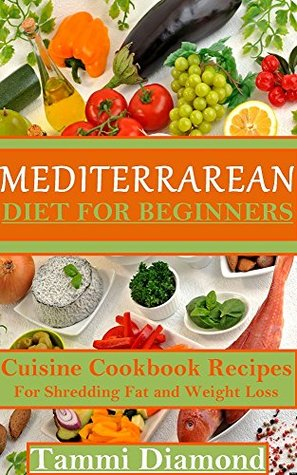 Mediterranean Diet for Beginners: Cuisine Cookbook Recipes for Shredding Fat and Weight Loss