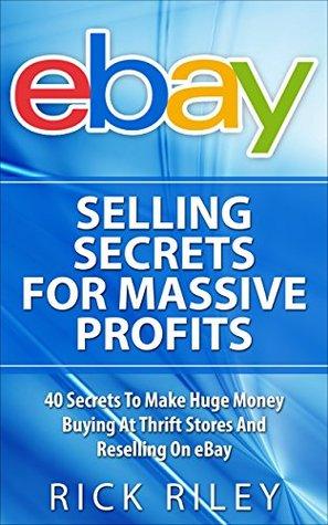 eBay Selling Secrets For Massive Profits: 40 Secrets To Make Huge Money Buying At Thrift Stores And Reselling On eBay (eBay Selling, Online Business, eBay ... With eBay, Digital Entrepreneur Book 1)