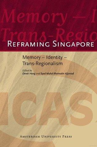 Reframing Singapore : Memory - Identity - Trans-Regionalism (ICAS Publications)