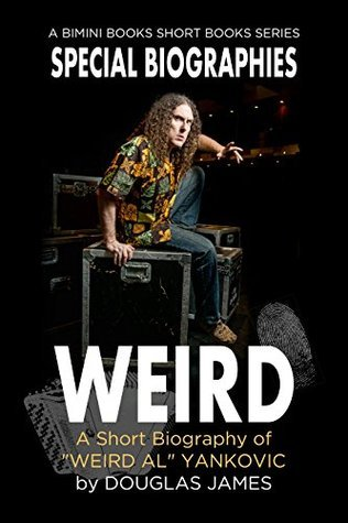 "WEIRD: A Short Biography of ""Weird Al"" Yankovic (Special Biographies Book 1)"