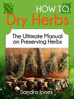 How To Dry Herbs: The Ultimate Manual on Preserving Herbs (How To Dry Herbs Books, preserving herbs, drying herbs)