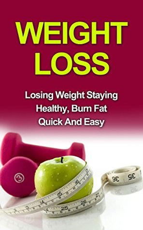 Weight Loss: Losing Weight Staying Healthy, Burn Fat Quick And Easy (Healthy living, burn fat, fat loss)