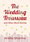 The Wedding Trousseau and Other Short Stories by Ankita  Sharma