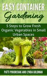 Easy Container Gardening: 5 Steps to Grow Fresh Organic Vegetables in Small Urban Spaces: Beginners guide to patio gardening (Easy gardening essentials Book 1)