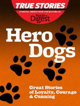 Hero Dogs: Great Stories of Loyalty, Courage & Cunning (True Stories by Reader's Digest Book 3)