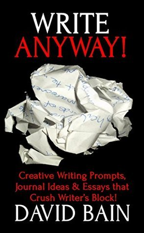 Write Anyway!: Creative Writing Prompts, Journal Ideas and Essays that Crush Writer's Block!